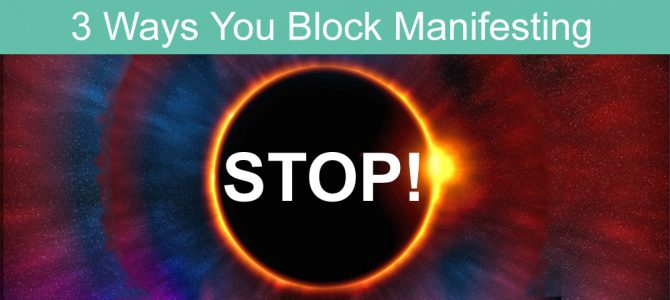 3 Ways You Block Your Manifesting Ability